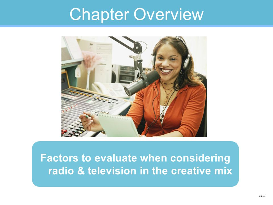 14-2 Chapter Overview Factors to evaluate when considering radio & television in the creative mix