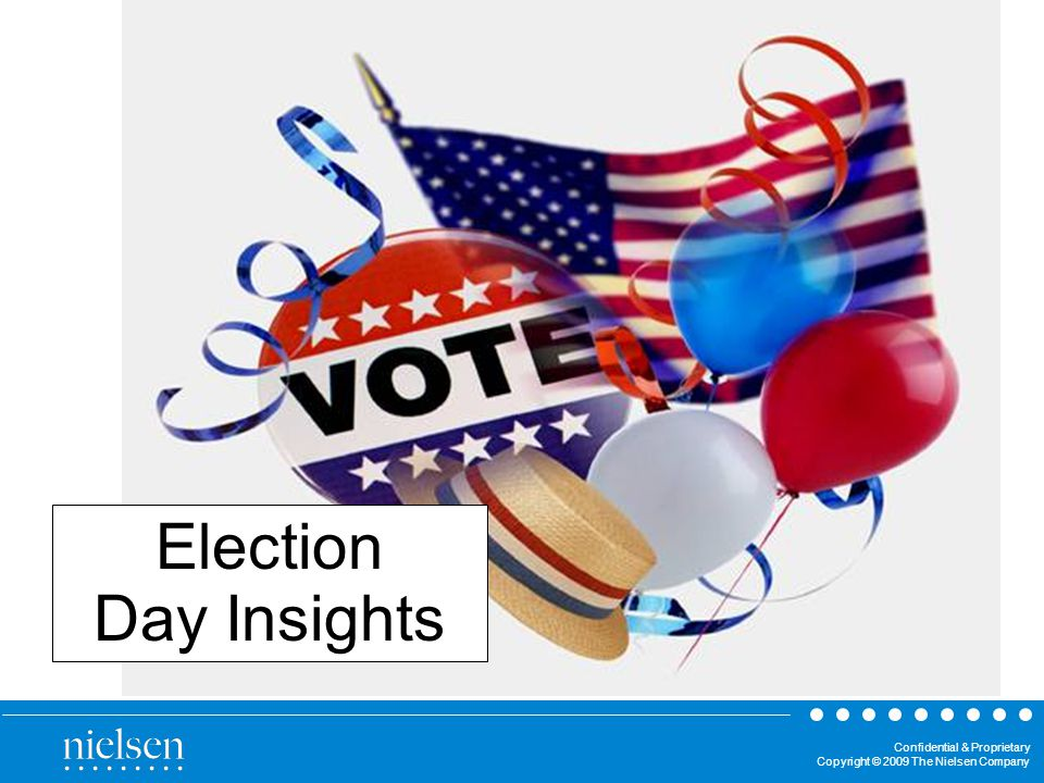 Confidential & Proprietary Copyright © 2009 The Nielsen Company Election Day Insights