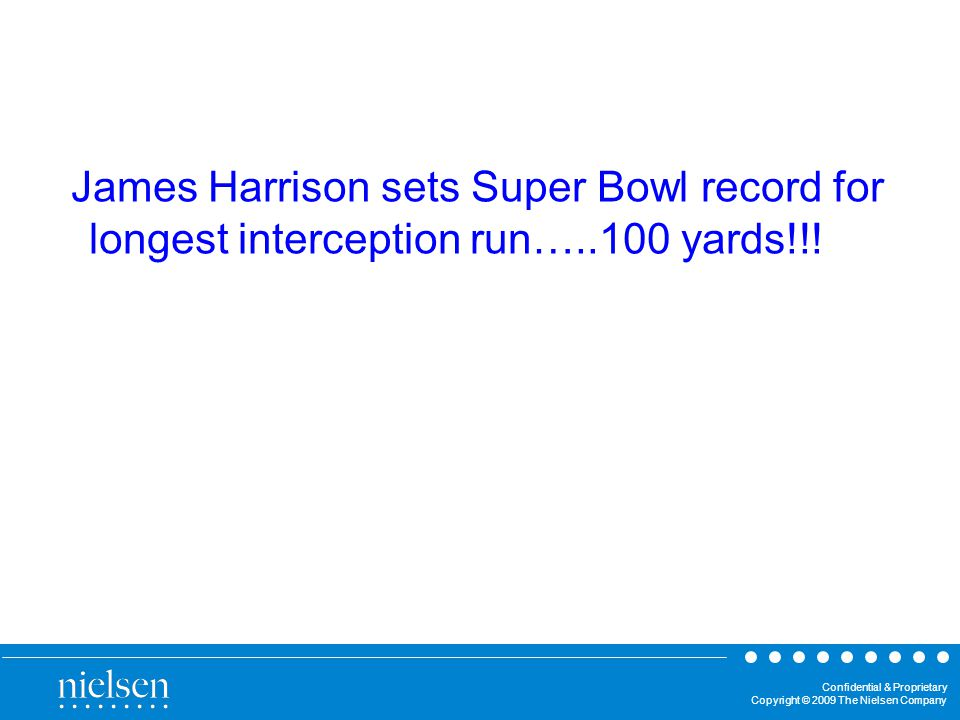 Confidential & Proprietary Copyright © 2009 The Nielsen Company James Harrison sets Super Bowl record for longest interception run…..100 yards!!!