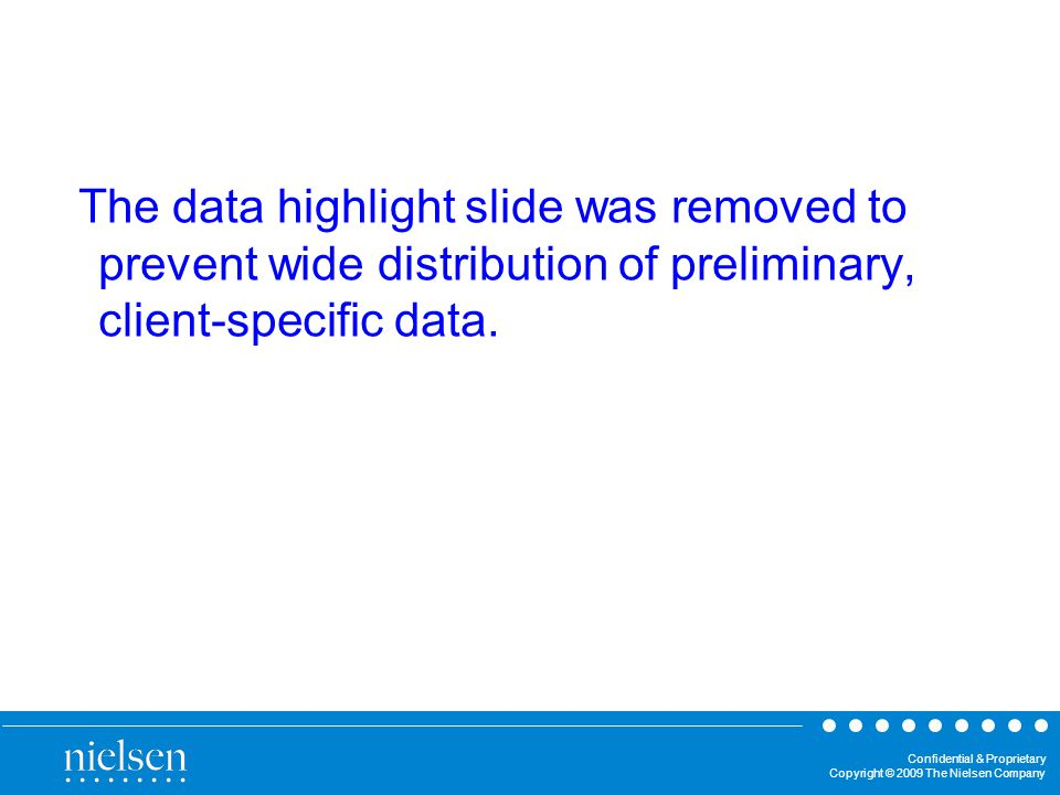 Confidential & Proprietary Copyright © 2009 The Nielsen Company The data highlight slide was removed to prevent wide distribution of preliminary, client-specific data.
