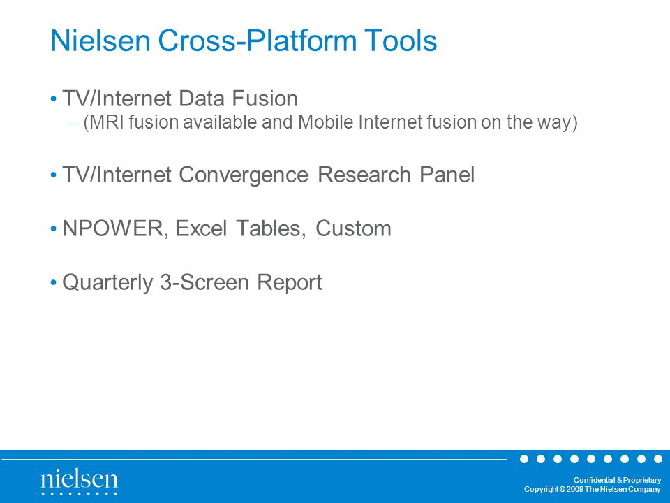 Confidential & Proprietary Copyright © 2009 The Nielsen Company Nielsen Cross-Platform Tools TV/Internet Data Fusion – (MRI fusion available and Mobile Internet fusion on the way) TV/Internet Convergence Research Panel NPOWER, Excel Tables, Custom Quarterly 3-Screen Report