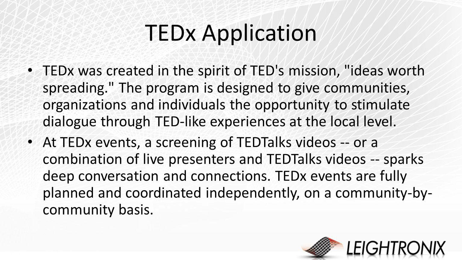 TEDx Application TEDx was created in the spirit of TED s mission, ideas worth spreading. The program is designed to give communities, organizations and individuals the opportunity to stimulate dialogue through TED-like experiences at the local level.