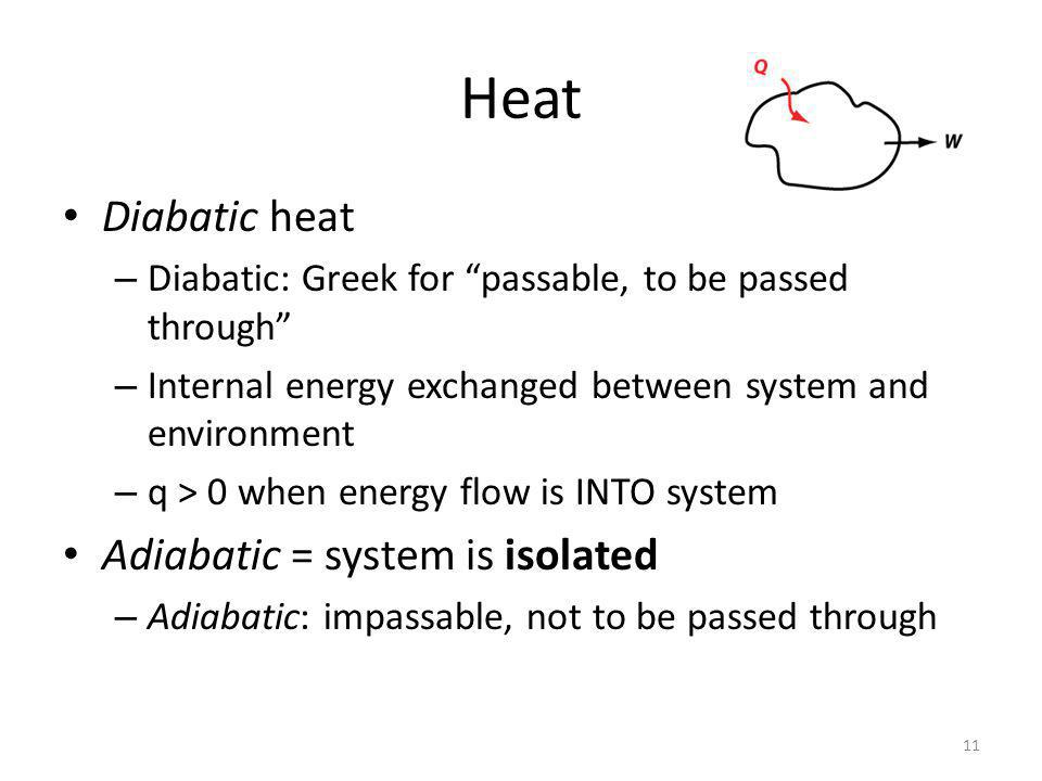 Heat Diabatic heat – Diabatic: Greek for passable, to be passed through – Internal energy exchanged between system and environment – q > 0 when energy flow is INTO system Adiabatic = system is isolated – Adiabatic: impassable, not to be passed through 11