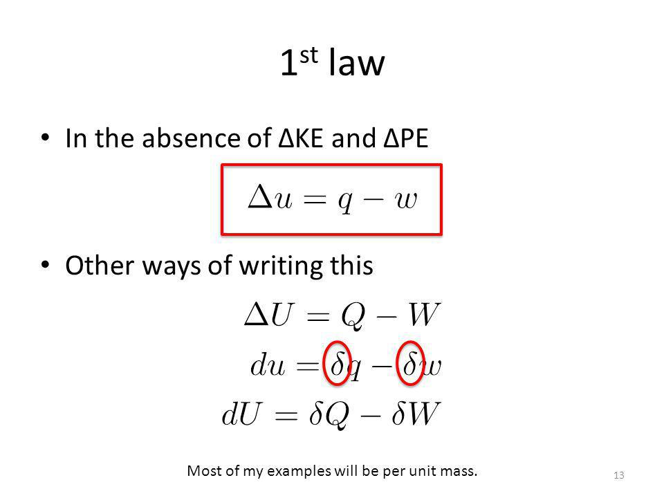 1 st law In the absence of KE and PE Other ways of writing this 13 Most of my examples will be per unit mass.