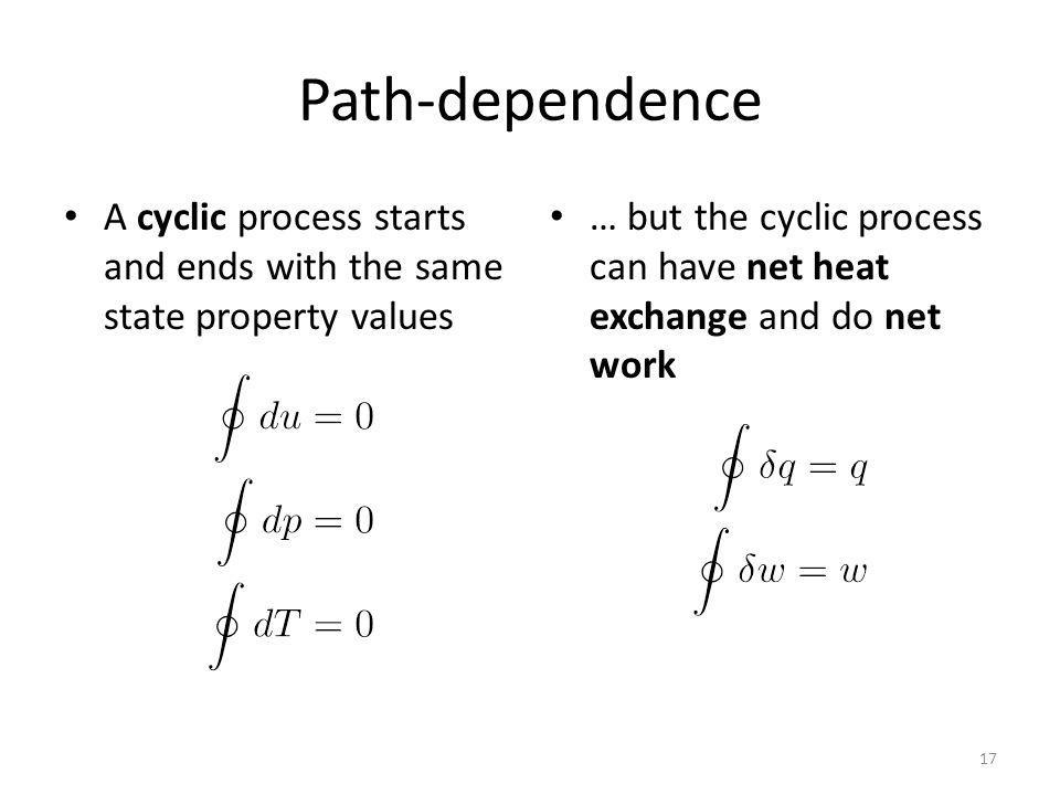 Path-dependence A cyclic process starts and ends with the same state property values … but the cyclic process can have net heat exchange and do net work 17