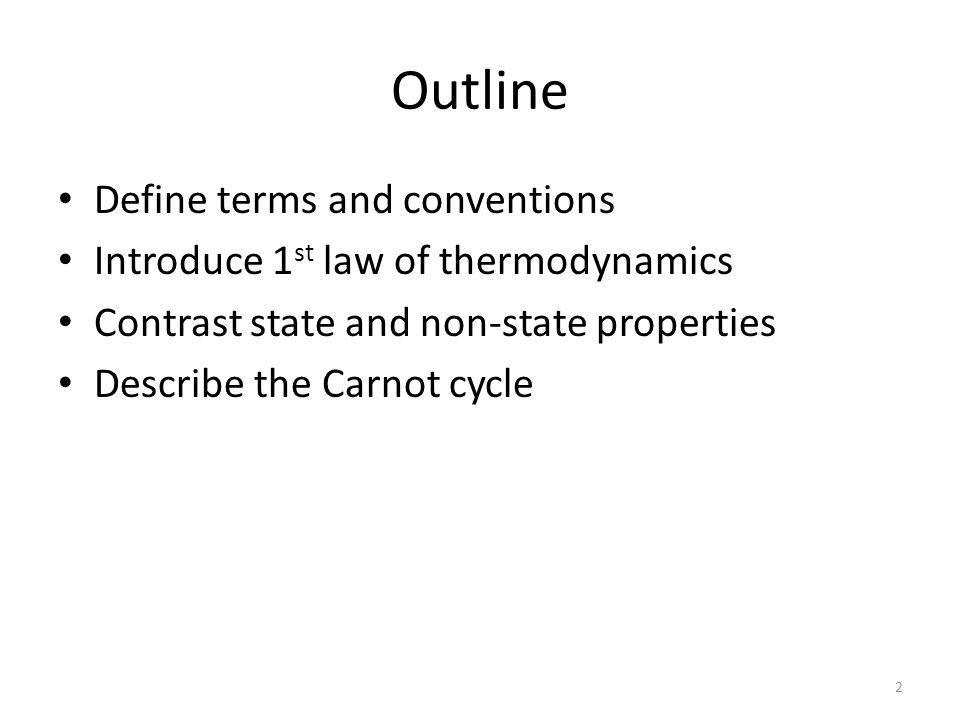 Outline Define terms and conventions Introduce 1 st law of thermodynamics Contrast state and non-state properties Describe the Carnot cycle 2