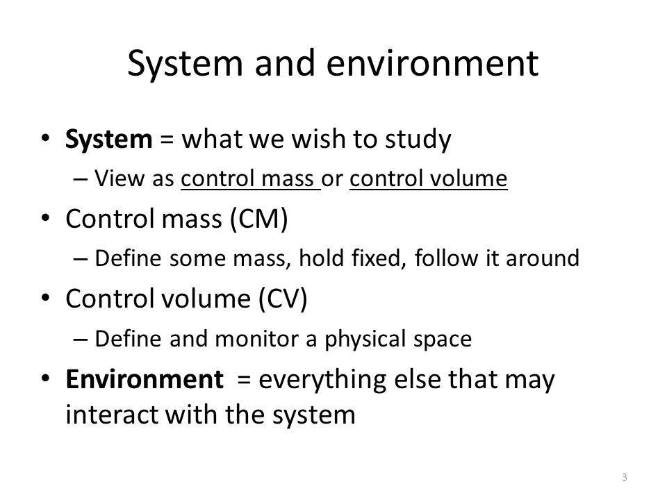 System and environment System = what we wish to study – View as control mass or control volume Control mass (CM) – Define some mass, hold fixed, follow it around Control volume (CV) – Define and monitor a physical space Environment = everything else that may interact with the system 3