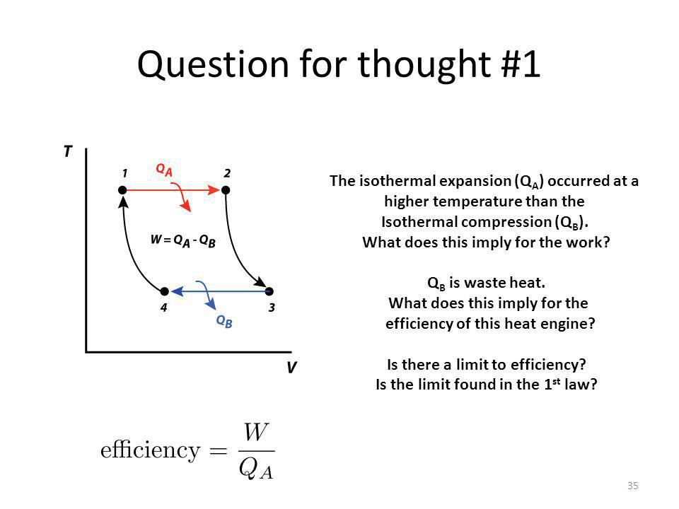 Question for thought #1 35 The isothermal expansion (Q A ) occurred at a higher temperature than the Isothermal compression (Q B ).