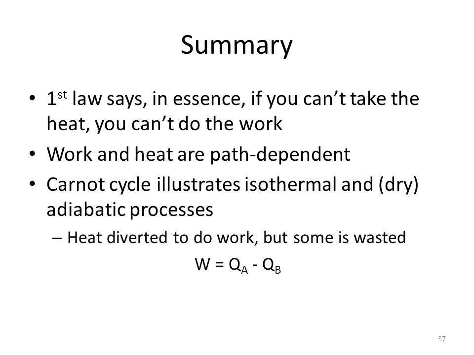 Summary 1 st law says, in essence, if you cant take the heat, you cant do the work Work and heat are path-dependent Carnot cycle illustrates isothermal and (dry) adiabatic processes – Heat diverted to do work, but some is wasted W = Q A - Q B 37