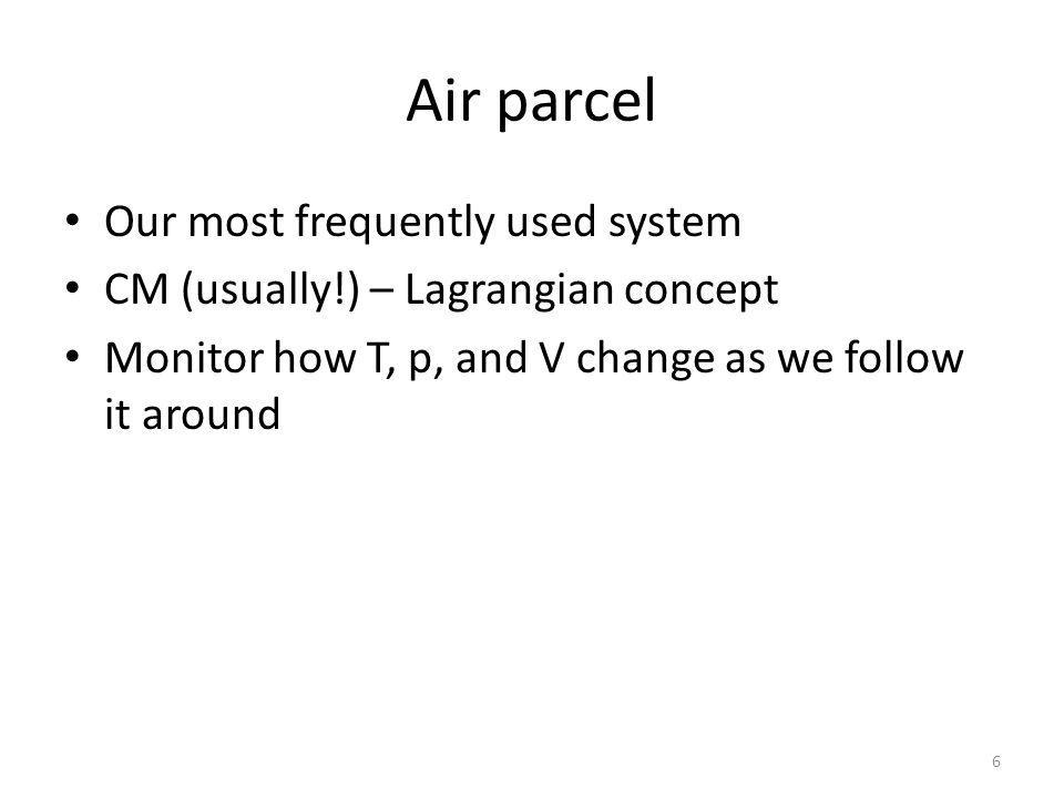 Air parcel Our most frequently used system CM (usually!) – Lagrangian concept Monitor how T, p, and V change as we follow it around 6