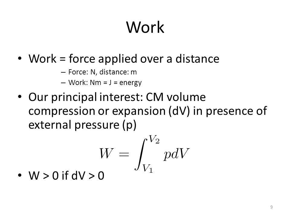 Work Work = force applied over a distance – Force: N, distance: m – Work: Nm = J = energy Our principal interest: CM volume compression or expansion (dV) in presence of external pressure (p) W > 0 if dV > 0 9