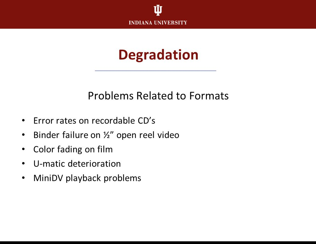 Degradation Problems Related to Formats Lacquer disc delamination Open reel tape risk factors including Sticky Shed Syndrome Vinegar Syndrome Cylinder efflorescence Cellulose acetate bases Fungus