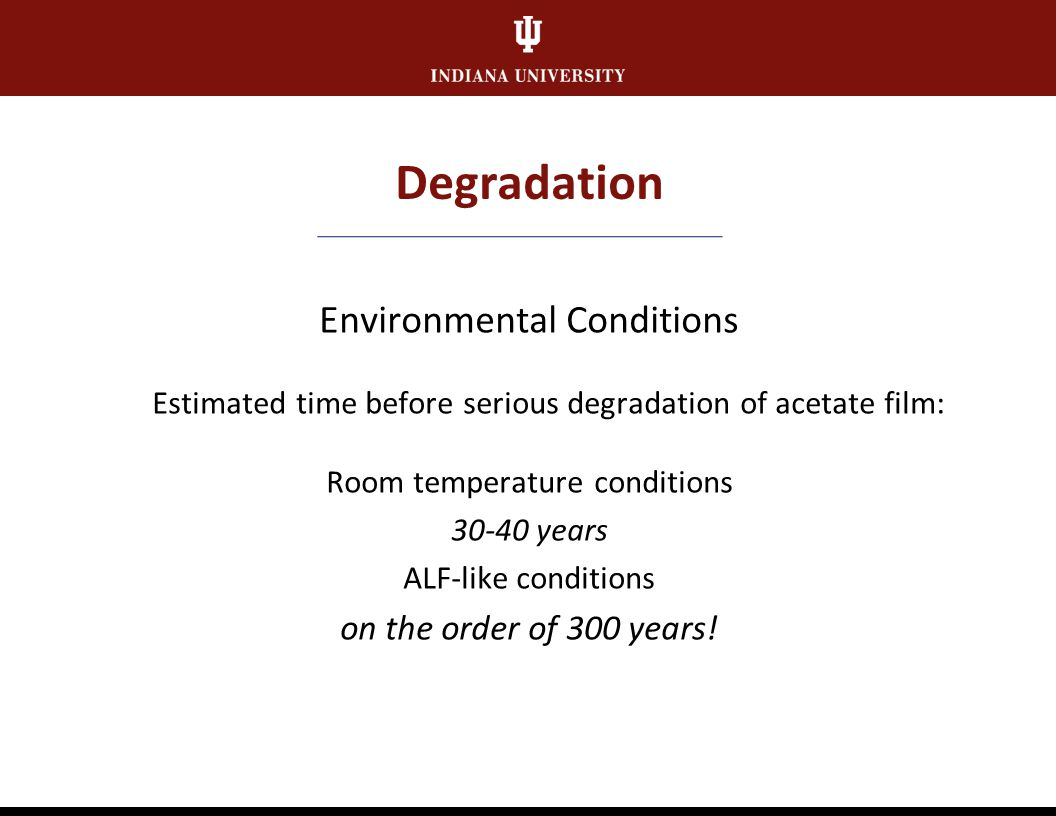 Degradation Environmental Conditions Temperature and RH most important factors in slowing physical deterioration + Room temperature conditions lead to significant damage over time + 95% of IUB holdings in room temperature conditions + Media formats degrade much more rapidly than paper = storage of media in ALF-like conditions