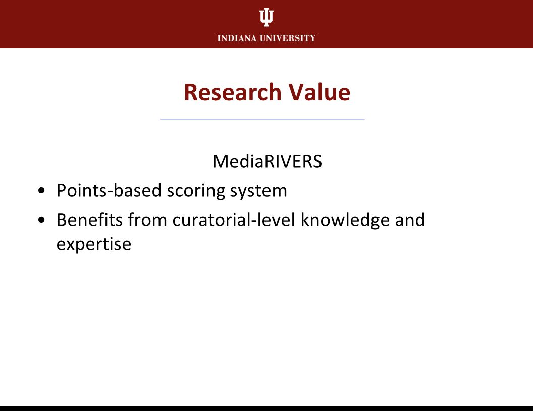 Research Value MediaRIVERS Media Research and Instructional Value Evaluation and Ranking System Developed by NEH-funded Sound Directions Project and MPI Campus stakeholder group: Music Library, University Archives, Lilly Library, Archives of Traditional Music, AAAMC, Digital Library Program