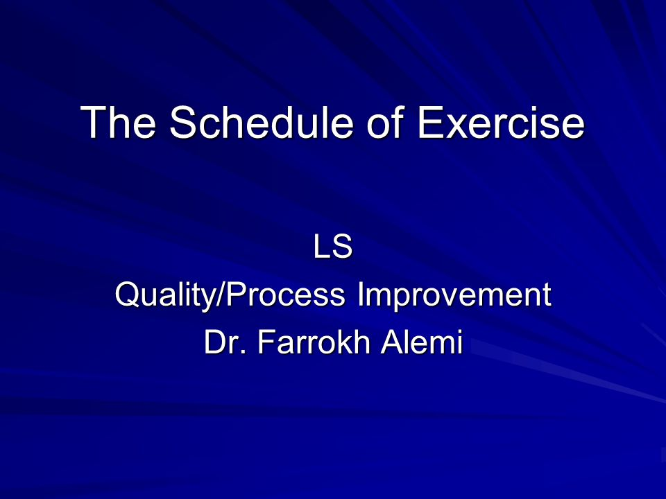 The Schedule of Exercise LS Quality/Process Improvement Dr. Farrokh Alemi