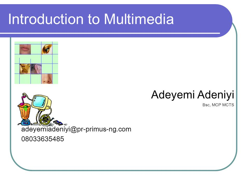 Introduction to Multimedia Adeyemi Adeniyi Bsc, MCP MCTS