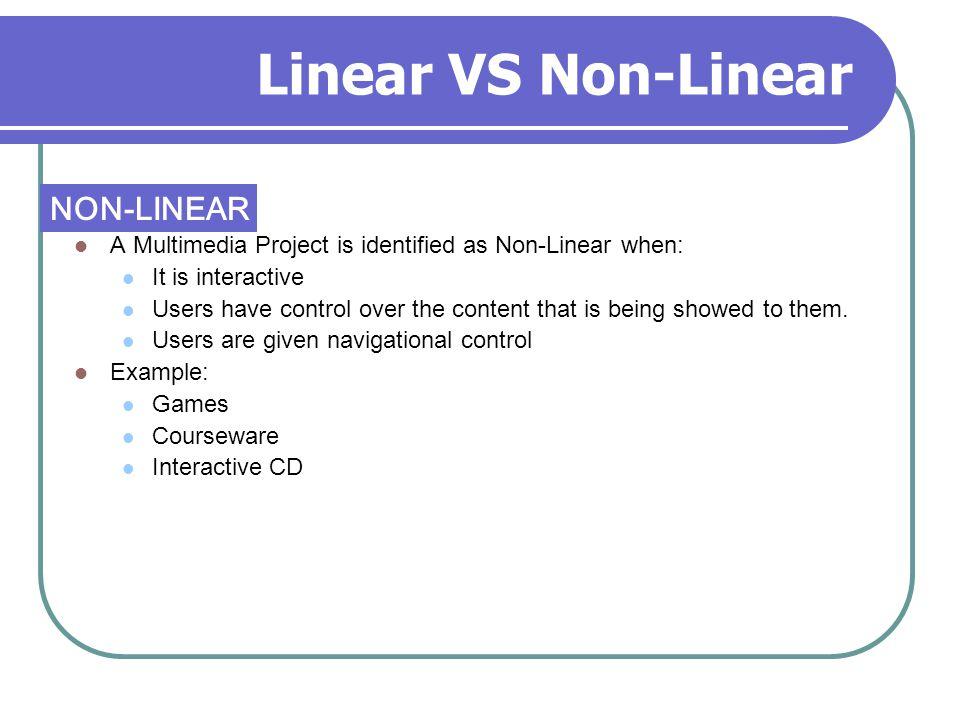 Linear VS Non-Linear A Multimedia Project is identified as Non-Linear when: It is interactive Users have control over the content that is being showed to them.