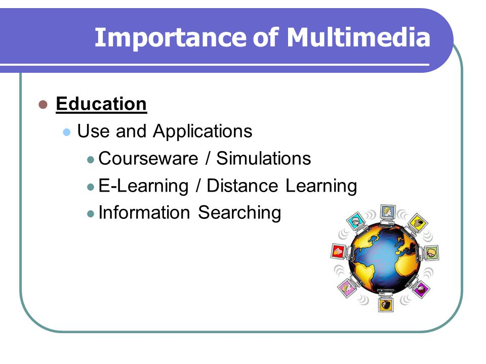 Importance of Multimedia Education Use and Applications Courseware / Simulations E-Learning / Distance Learning Information Searching