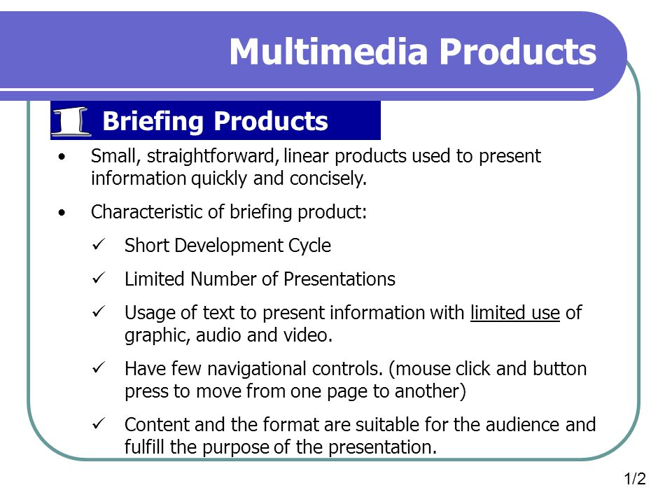 Multimedia Products Briefing Products Small, straightforward, linear products used to present information quickly and concisely.