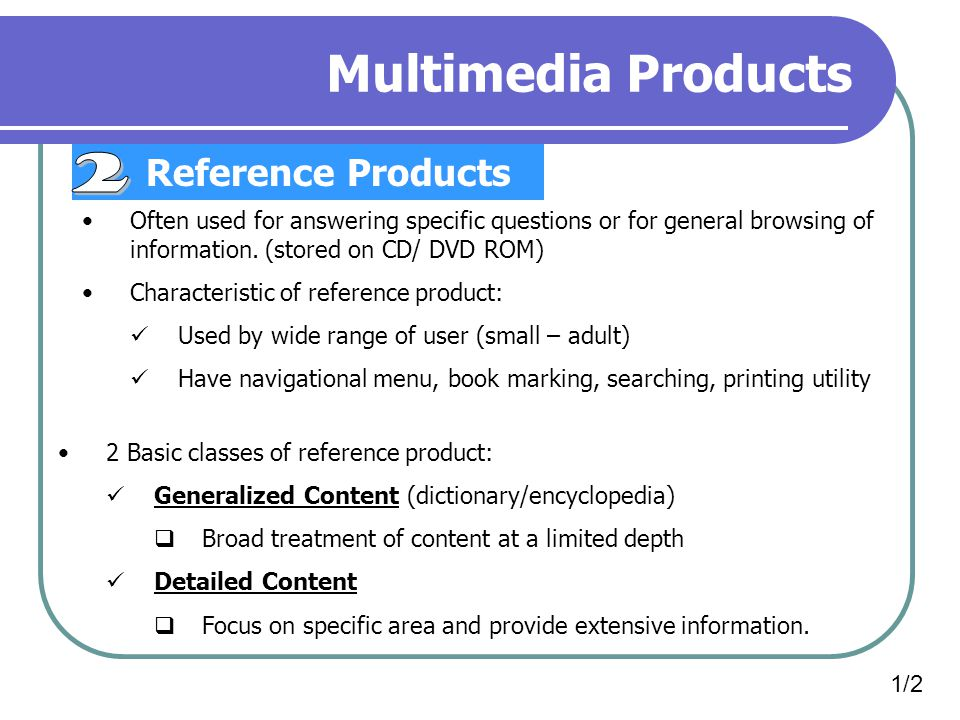 Multimedia Products Reference Products 1/2 Often used for answering specific questions or for general browsing of information.