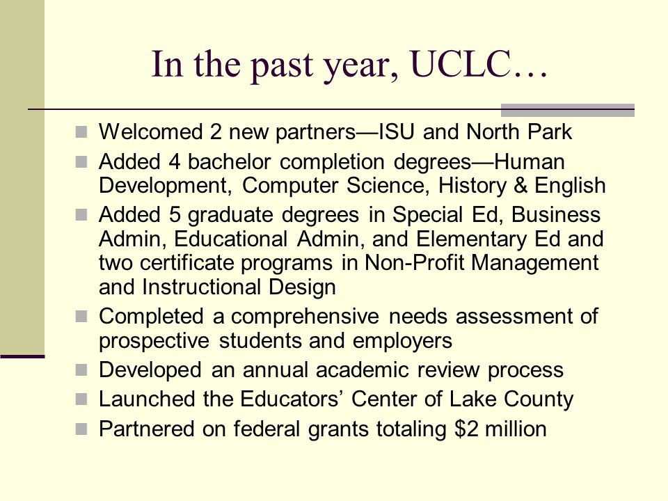 In the past year, UCLC… Welcomed 2 new partnersISU and North Park Added 4 bachelor completion degreesHuman Development, Computer Science, History & English Added 5 graduate degrees in Special Ed, Business Admin, Educational Admin, and Elementary Ed and two certificate programs in Non-Profit Management and Instructional Design Completed a comprehensive needs assessment of prospective students and employers Developed an annual academic review process Launched the Educators Center of Lake County Partnered on federal grants totaling $2 million