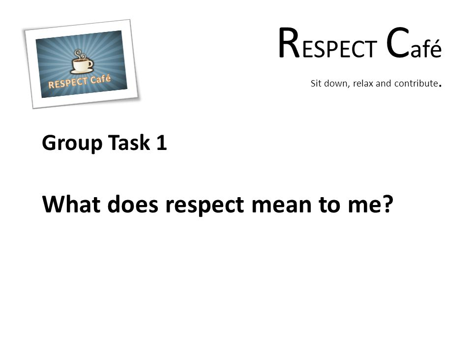 R ESPECT C afé Sit down, relax and contribute. Group Task 1 What does respect mean to me