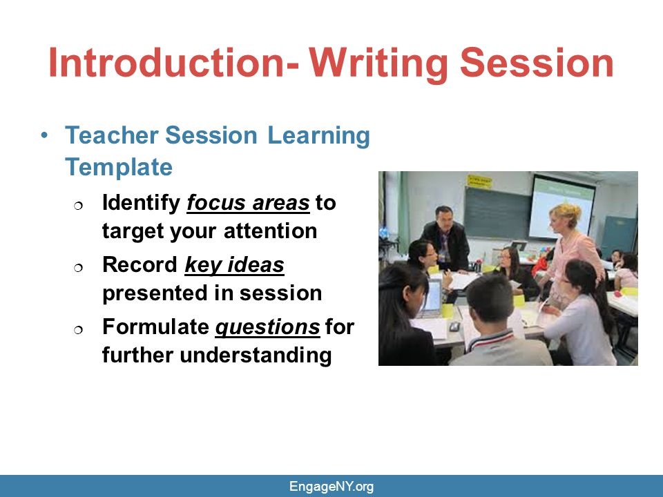 Introduction- Writing Session Teacher Session Learning Template Identify focus areas to target your attention Record key ideas presented in session Formulate questions for further understanding EngageNY.org