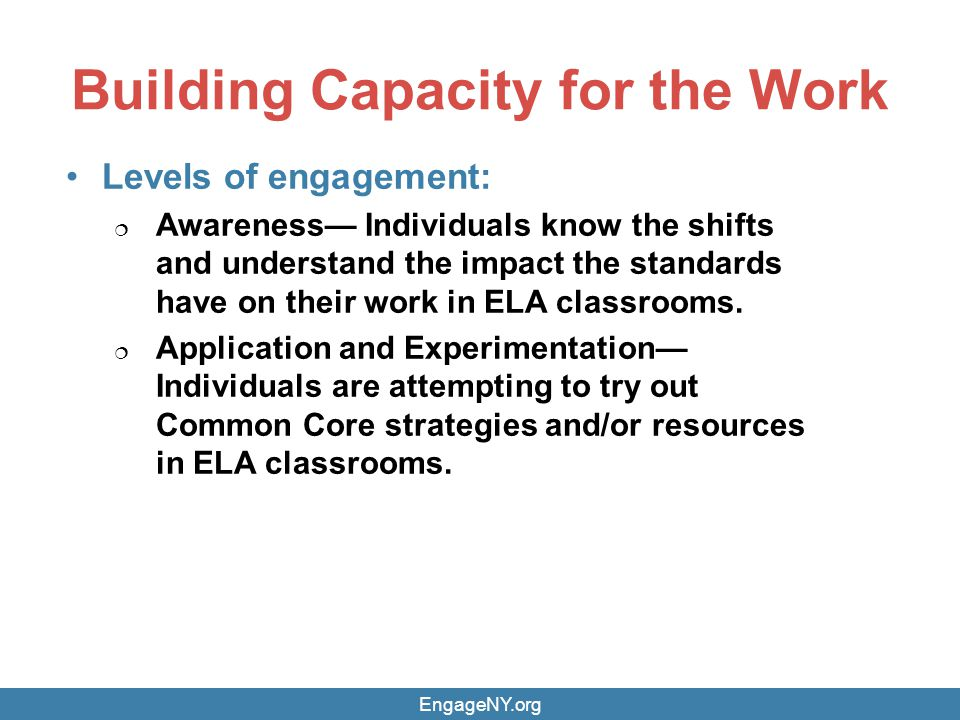 Building Capacity for the Work EngageNY.org Levels of engagement: Awareness Individuals know the shifts and understand the impact the standards have on their work in ELA classrooms.