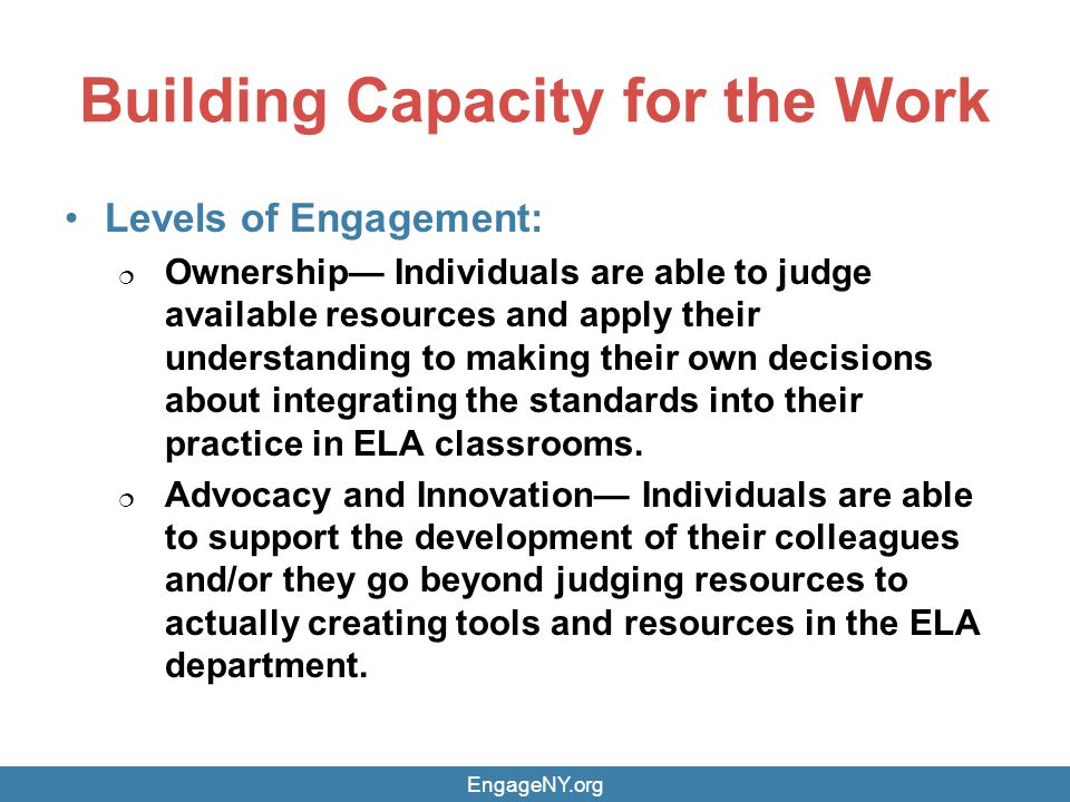 Building Capacity for the Work Levels of Engagement: Ownership Individuals are able to judge available resources and apply their understanding to making their own decisions about integrating the standards into their practice in ELA classrooms.