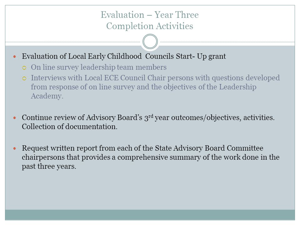 Evaluation – Year Three Completion Activities Evaluation of Local Early Childhood Councils Start- Up grant On line survey leadership team members Interviews with Local ECE Council Chair persons with questions developed from response of on line survey and the objectives of the Leadership Academy.