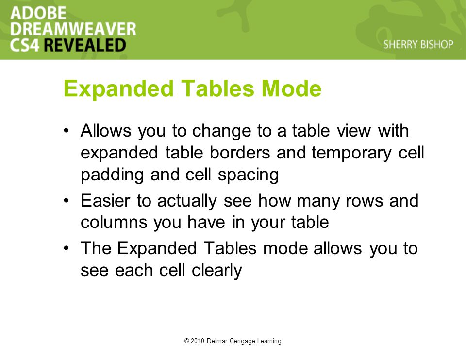 © 2010 Delmar Cengage Learning Expanded Tables Mode Allows you to change to a table view with expanded table borders and temporary cell padding and cell spacing Easier to actually see how many rows and columns you have in your table The Expanded Tables mode allows you to see each cell clearly