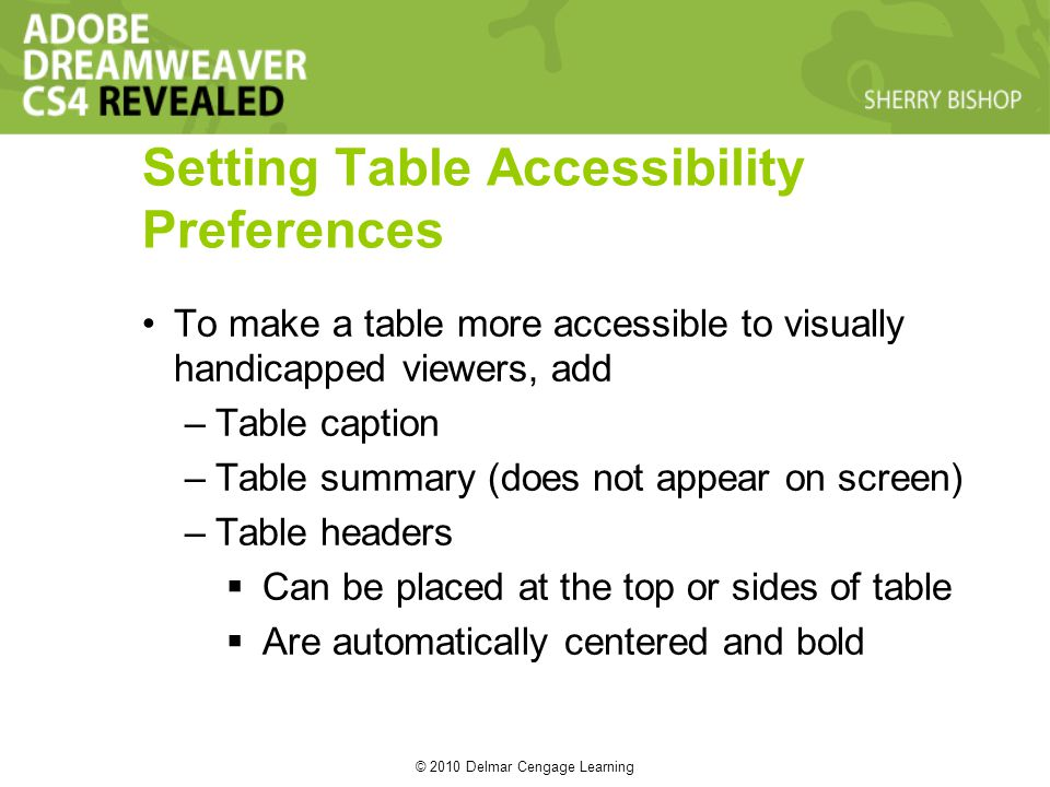 © 2010 Delmar Cengage Learning Setting Table Accessibility Preferences To make a table more accessible to visually handicapped viewers, add –Table caption –Table summary (does not appear on screen) –Table headers Can be placed at the top or sides of table Are automatically centered and bold