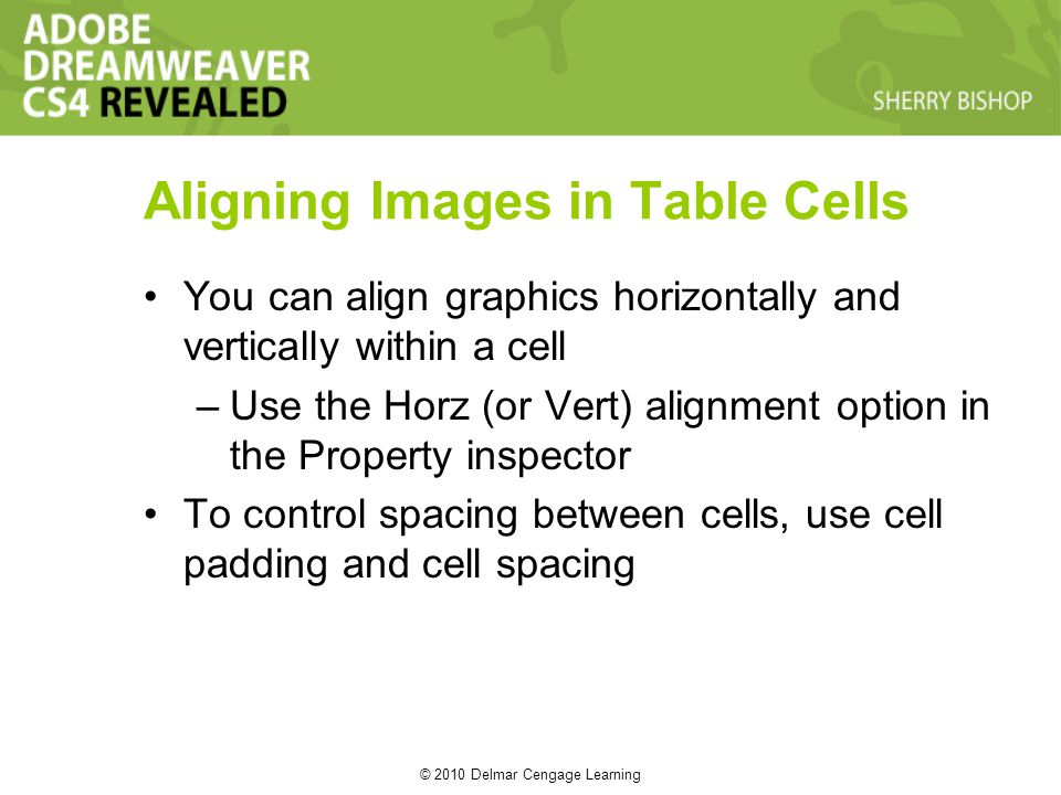 © 2010 Delmar Cengage Learning Aligning Images in Table Cells You can align graphics horizontally and vertically within a cell –Use the Horz (or Vert) alignment option in the Property inspector To control spacing between cells, use cell padding and cell spacing