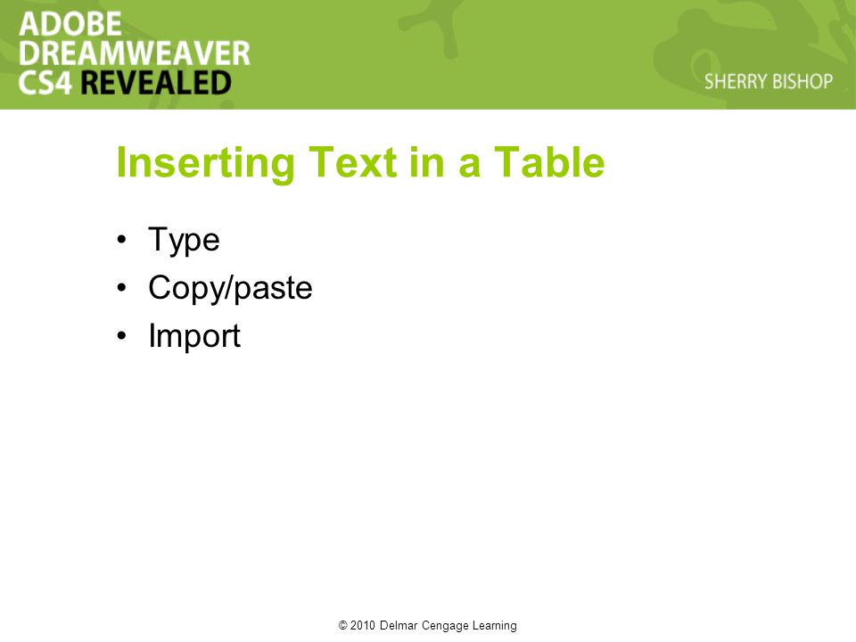 © 2010 Delmar Cengage Learning Inserting Text in a Table Type Copy/paste Import
