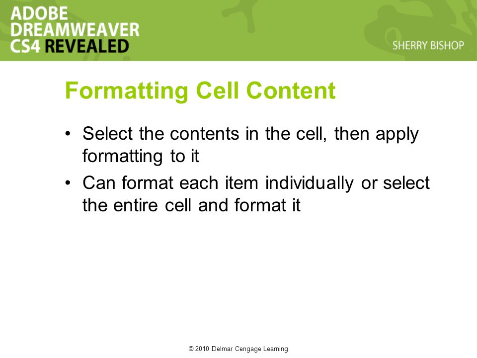 © 2010 Delmar Cengage Learning Formatting Cell Content Select the contents in the cell, then apply formatting to it Can format each item individually or select the entire cell and format it