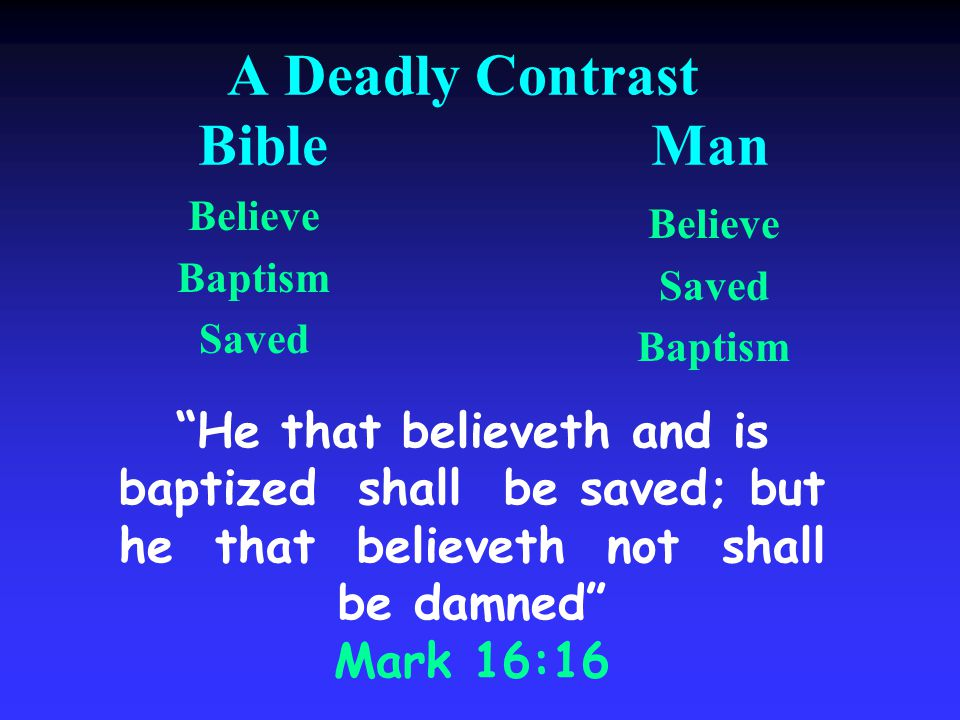 A Deadly Contrast Bible Man Believe Baptism Saved Believe Saved Baptism He that believeth and is baptized shall be saved; but he that believeth not shall be damned Mark 16:16