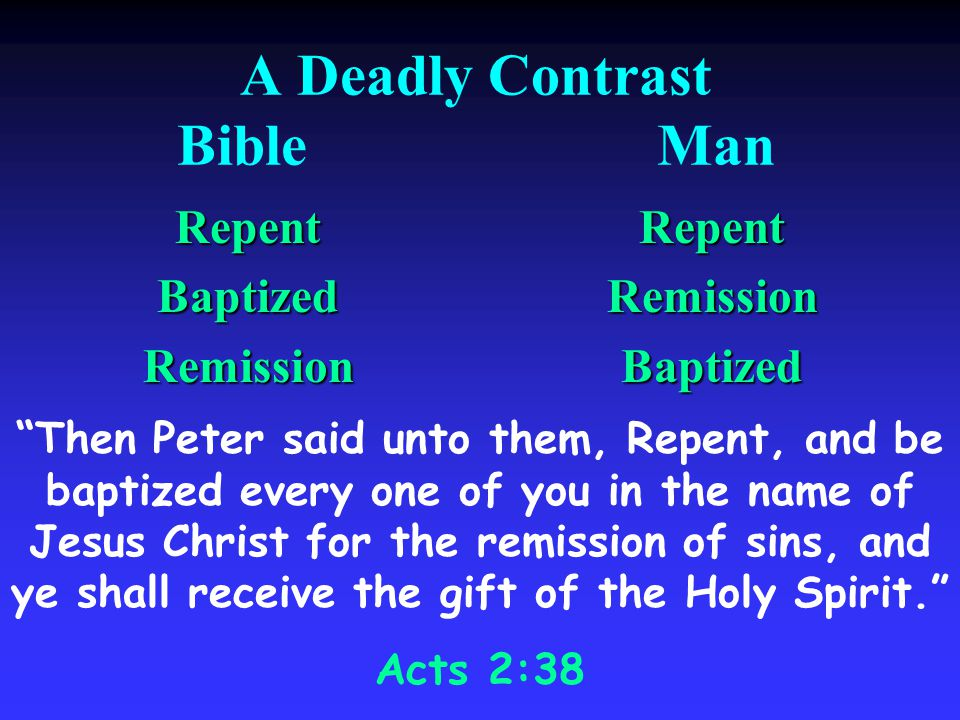 A Deadly Contrast BibleMan RepentBaptizedRemissionRepentRemissionBaptized Then Peter said unto them, Repent, and be baptized every one of you in the name of Jesus Christ for the remission of sins, and ye shall receive the gift of the Holy Spirit.