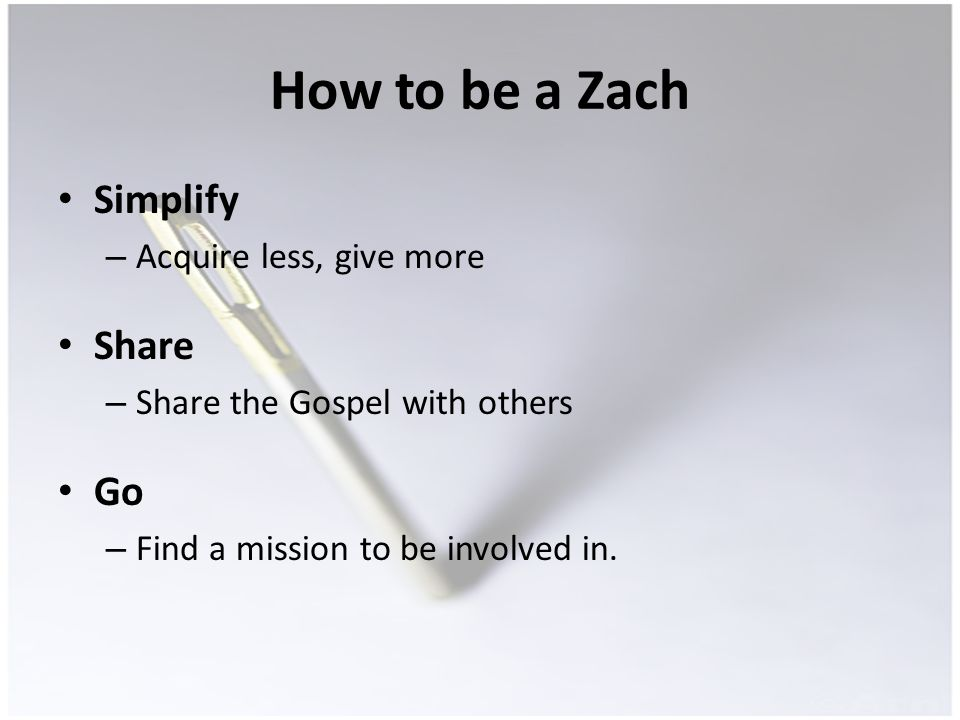 How to be a Zach Simplify – Acquire less, give more Share – Share the Gospel with others Go – Find a mission to be involved in.