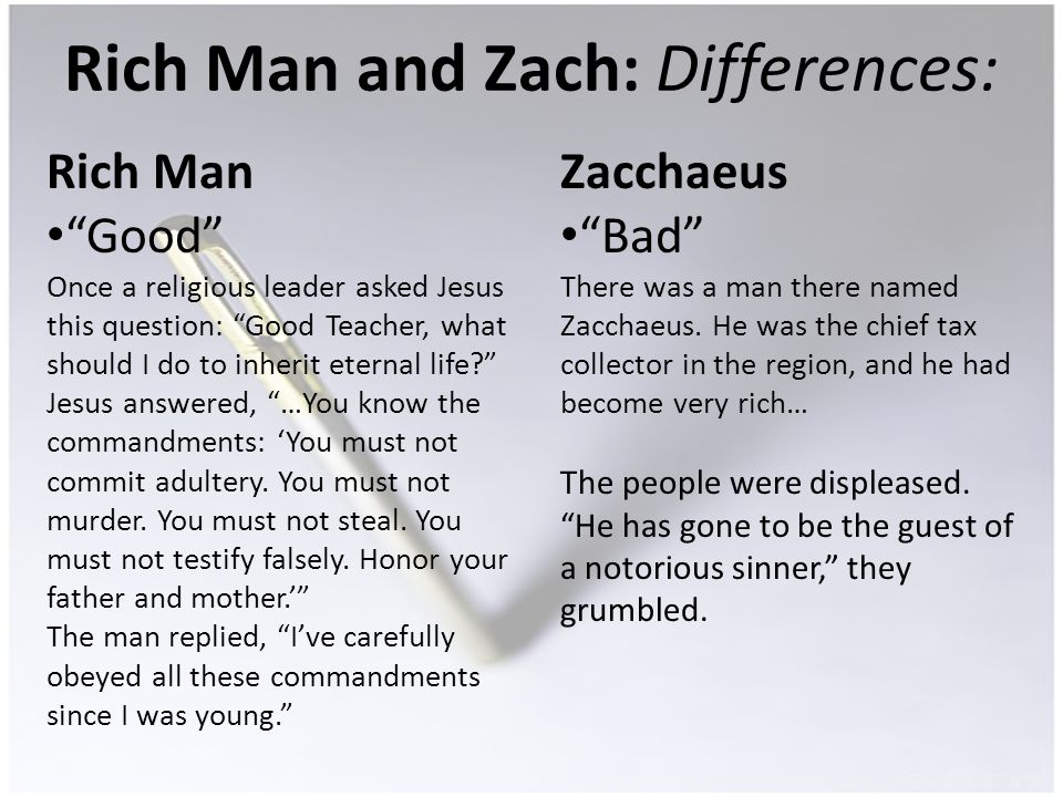 Rich Man and Zach: Differences: Rich Man Good Once a religious leader asked Jesus this question: Good Teacher, what should I do to inherit eternal life.