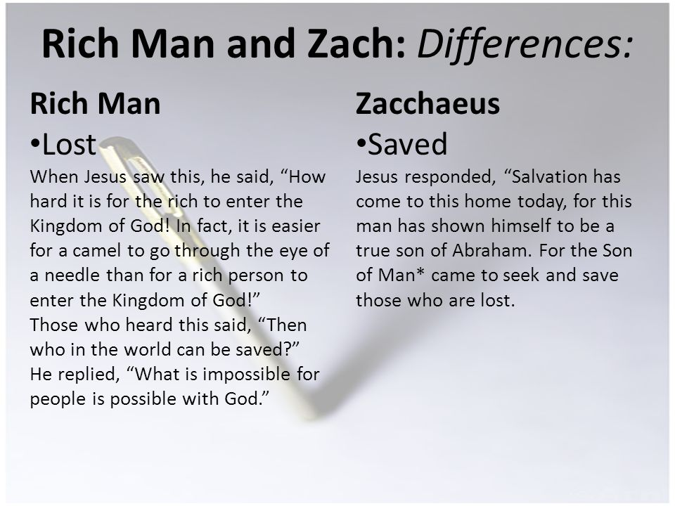 Rich Man and Zach: Differences: Rich Man Lost When Jesus saw this, he said, How hard it is for the rich to enter the Kingdom of God.