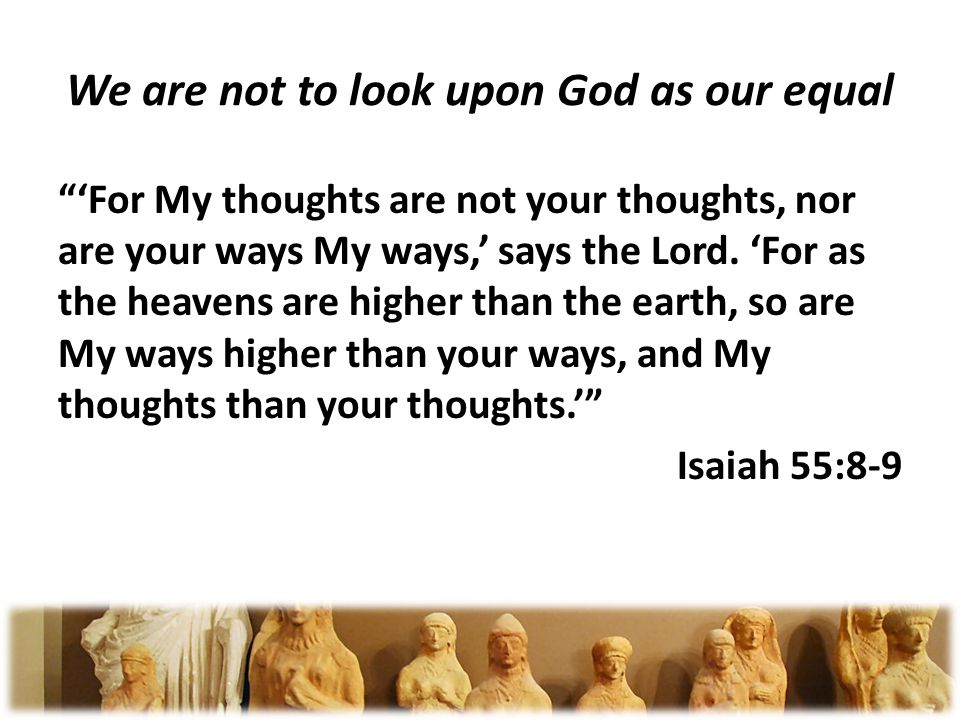 We are not to look upon God as our equal For My thoughts are not your thoughts, nor are your ways My ways, says the Lord.
