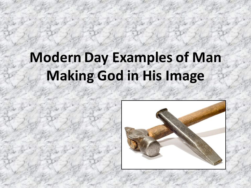 Modern Day Examples of Man Making God in His Image