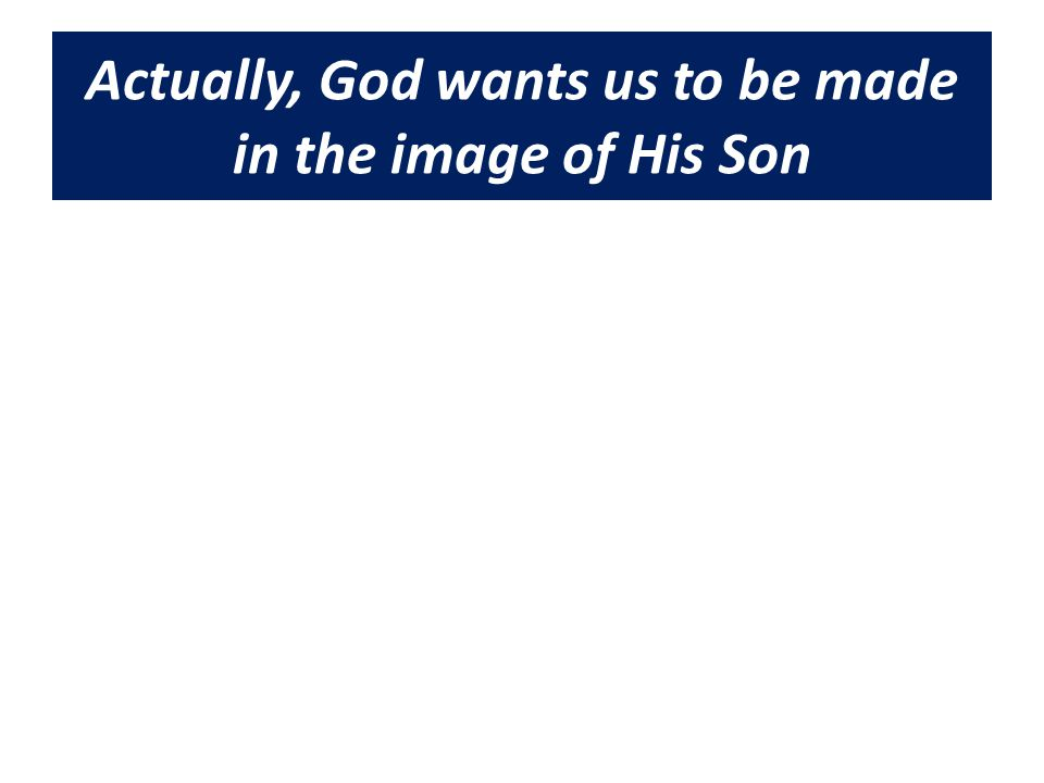 Actually, God wants us to be made in the image of His Son