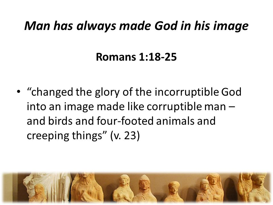 Man has always made God in his image Romans 1:18-25 changed the glory of the incorruptible God into an image made like corruptible man – and birds and four-footed animals and creeping things (v.