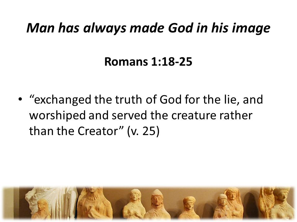 Man has always made God in his image Romans 1:18-25 exchanged the truth of God for the lie, and worshiped and served the creature rather than the Creator (v.
