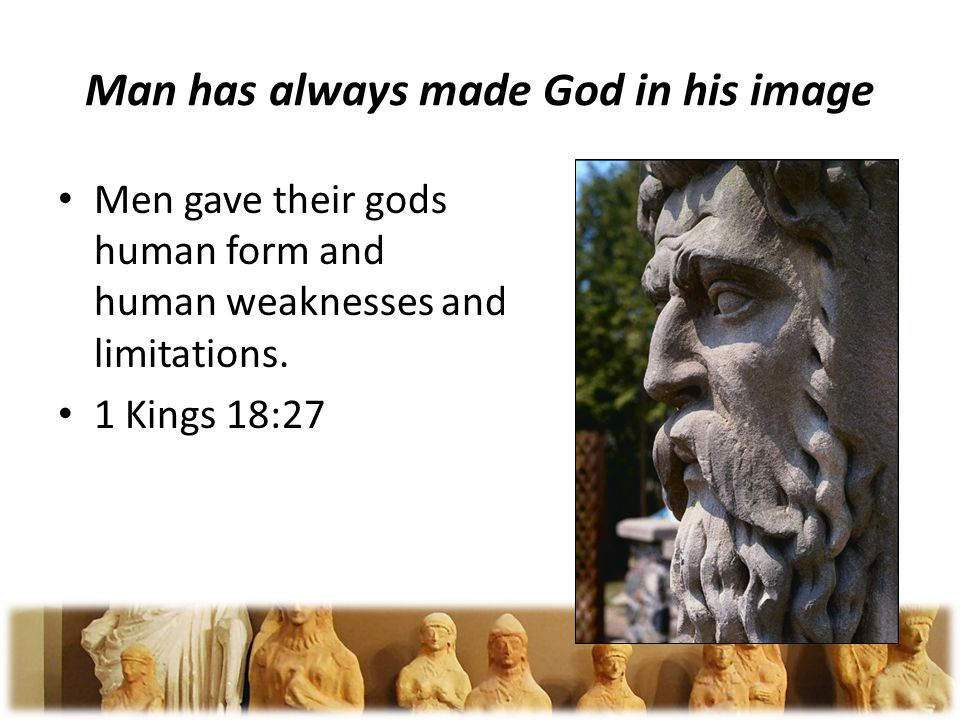Man has always made God in his image Men gave their gods human form and human weaknesses and limitations.