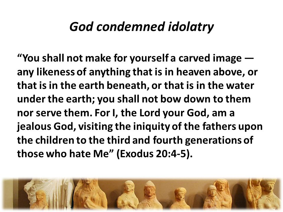 God condemned idolatry You shall not make for yourself a carved image any likeness of anything that is in heaven above, or that is in the earth beneath, or that is in the water under the earth; you shall not bow down to them nor serve them.