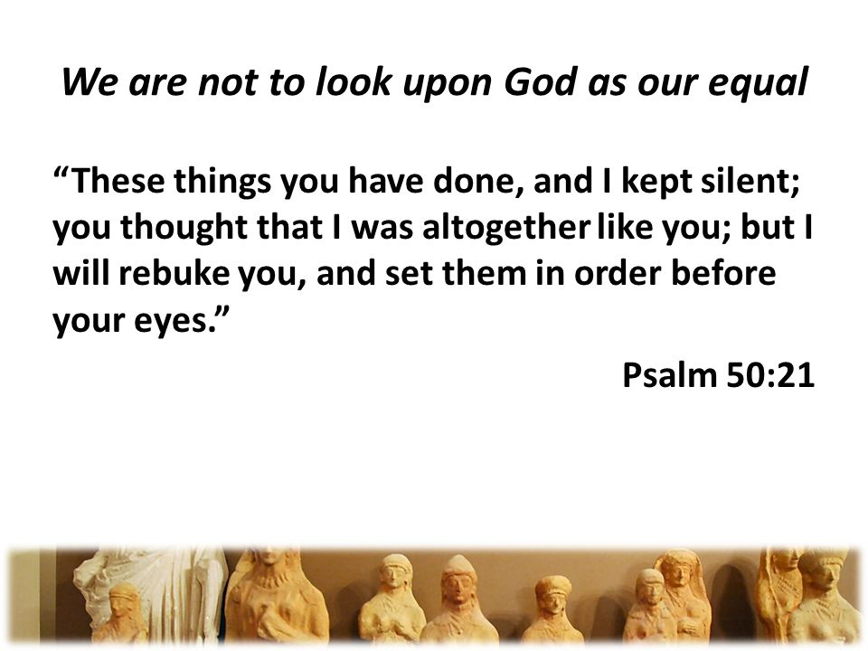 We are not to look upon God as our equal These things you have done, and I kept silent; you thought that I was altogether like you; but I will rebuke you, and set them in order before your eyes.