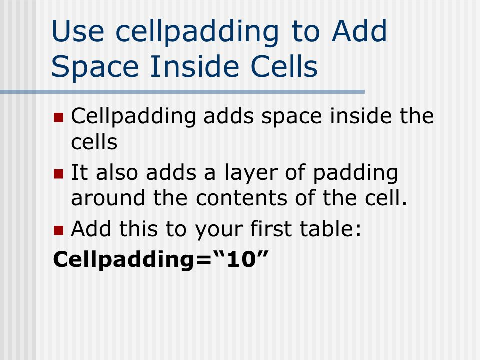 Use cellpadding to Add Space Inside Cells Cellpadding adds space inside the cells It also adds a layer of padding around the contents of the cell.