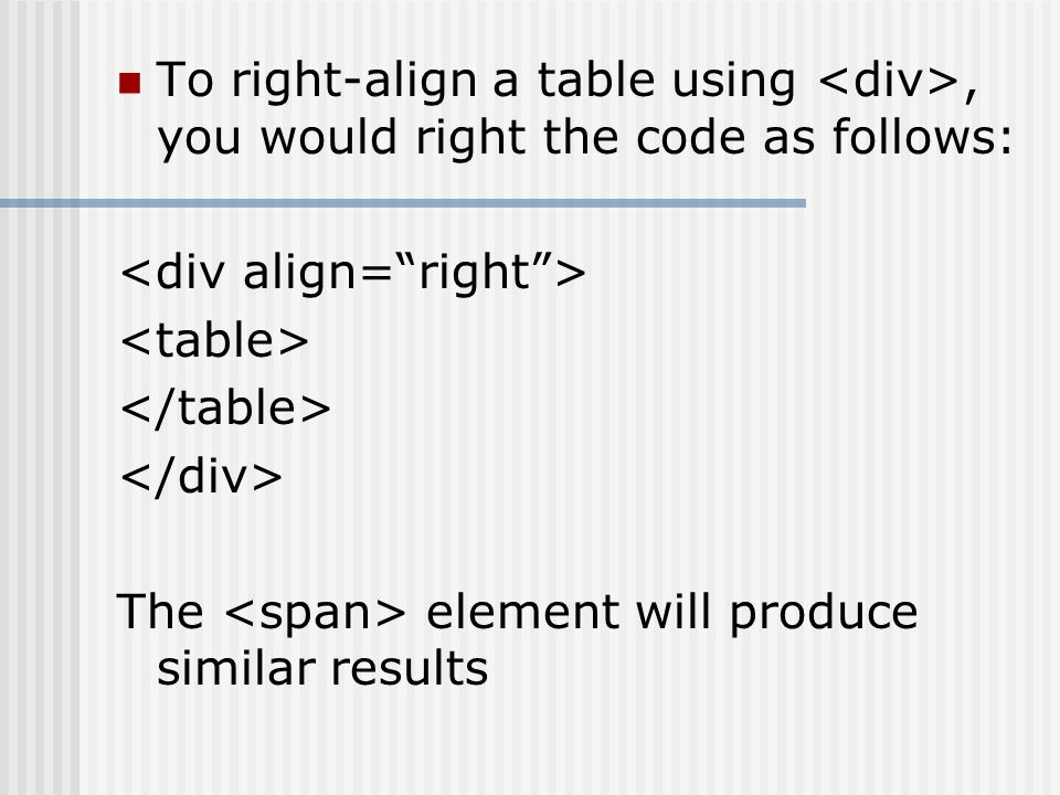 To right-align a table using, you would right the code as follows: The element will produce similar results
